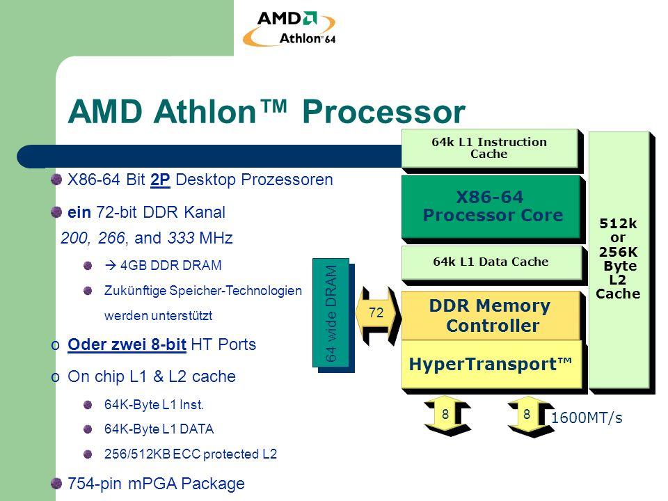 AMD Opteron Family Processors 512K or 1M Byte L2 Cache 64k L1 Instruction Cache 64k L1 Data Cache X86-64 Processor Core Dual DDR Memory Controller HyperTransport 72 16 64 wide DRAM 1600MT/s 72 16 64 Bit 2P Server Prozessoren zwei 72-bit DDR Kanäle 200, 266, and 333 MHz 8GB DDR DRAM Zukünftige Speicher-Technologien werden unterstützt ozwei 16-bit HT Ports oOn chip L1 & L2 cache 64K-Byte L1 Inst.