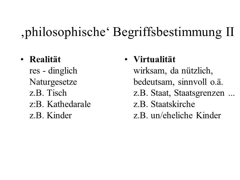 philosophische Begriffsbestimmung II Realität res - dinglich Naturgesetze z.B. Tisch z:B. Kathedarale z.B. Kinder Virtualität wirksam, da nützlich, be