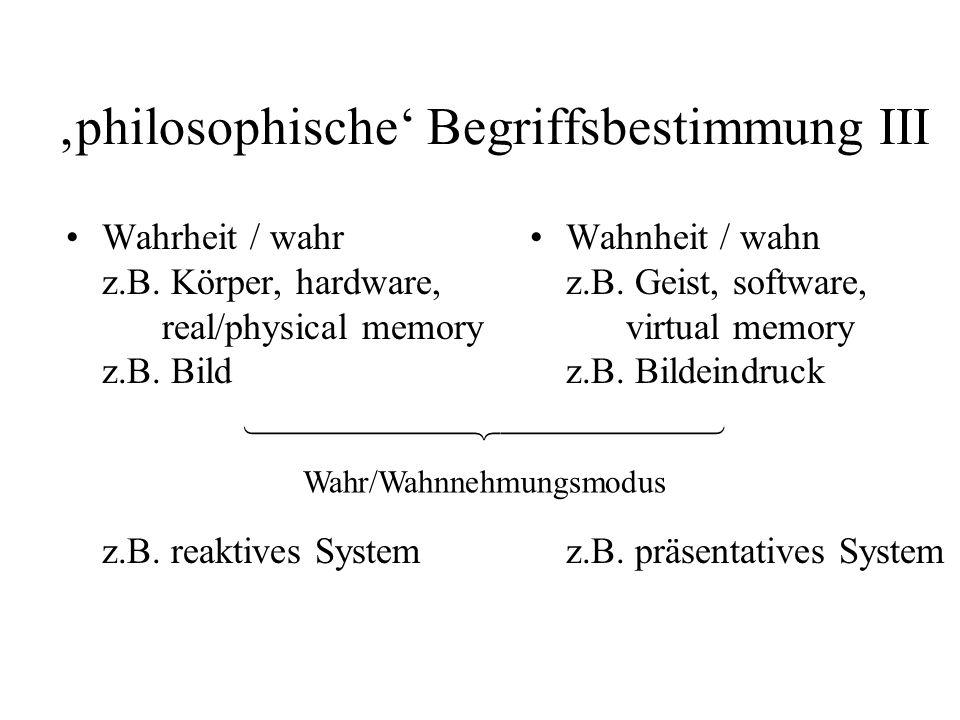 philosophische Begriffsbestimmung III Wahrheit / wahr z.B. Körper, hardware, real/physical memory z.B. Bild z.B. reaktives System Wahnheit / wahn z.B.