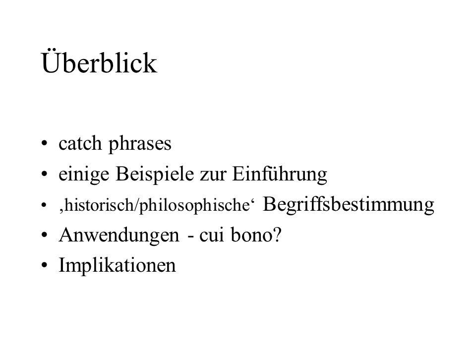 Überblick catch phrases einige Beispiele zur Einführung historisch/philosophische Begriffsbestimmung Anwendungen - cui bono? Implikationen