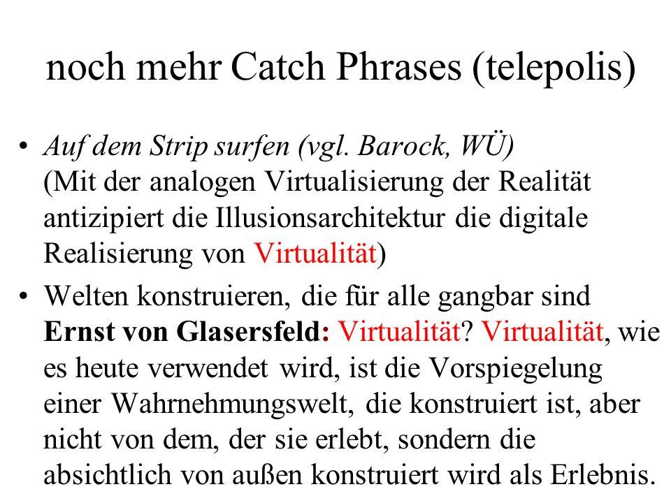 noch mehr Catch Phrases (telepolis) Auf dem Strip surfen (vgl. Barock, WÜ) (Mit der analogen Virtualisierung der Realität antizipiert die Illusionsarc