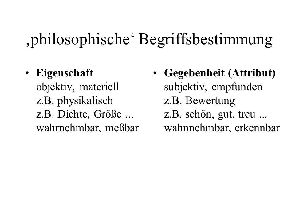 philosophische Begriffsbestimmung Eigenschaft objektiv, materiell z.B. physikalisch z.B. Dichte, Größe... wahrnehmbar, meßbar Gegebenheit (Attribut) s