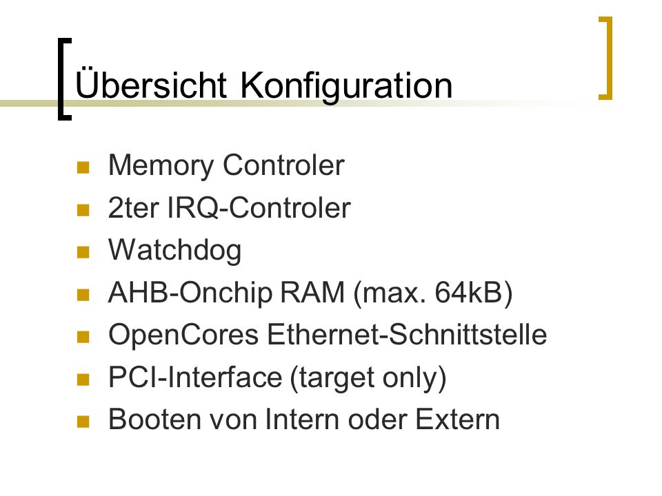 Übersicht Konfiguration Memory Controler 2ter IRQ-Controler Watchdog AHB-Onchip RAM (max. 64kB) OpenCores Ethernet-Schnittstelle PCI-Interface (target