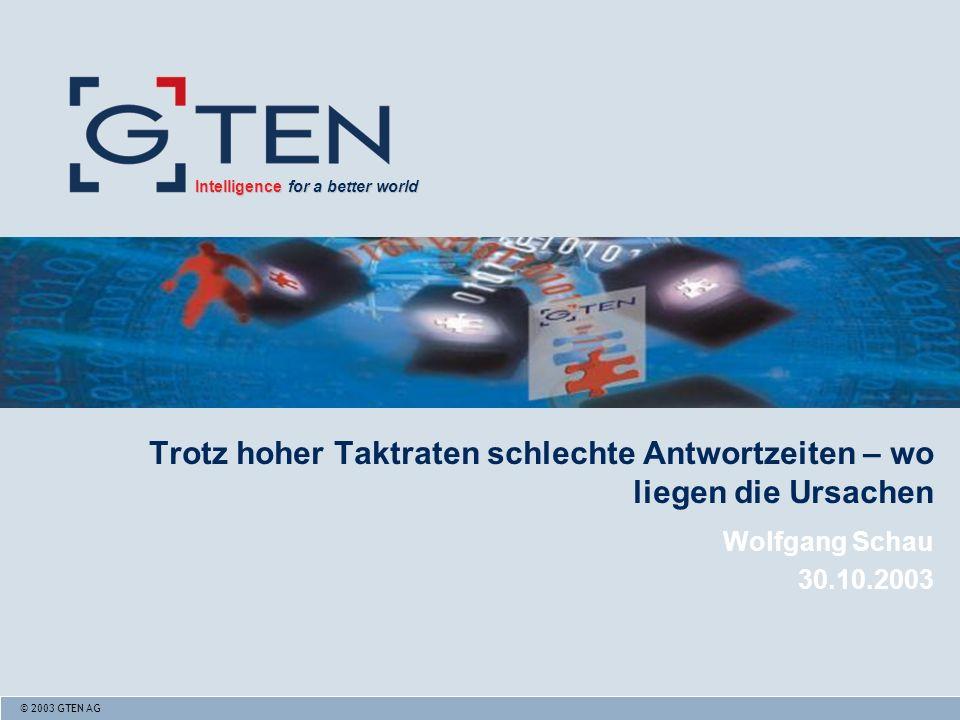 © 2003 GTEN AG Intelligence for a better world Intelligence for a better world Trotz hoher Taktraten schlechte Antwortzeiten – wo liegen die Ursachen Wolfgang Schau 30.10.2003