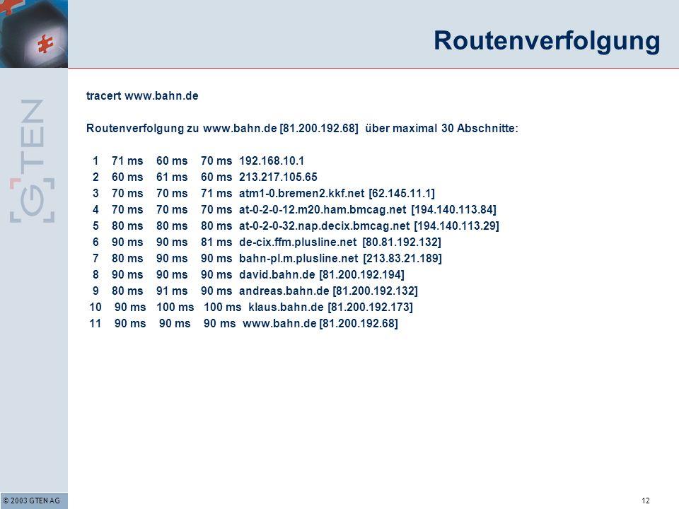 © 2003 GTEN AG12 Routenverfolgung tracert www.bahn.de Routenverfolgung zu www.bahn.de [81.200.192.68] über maximal 30 Abschnitte: 1 71 ms 60 ms 70 ms 192.168.10.1 2 60 ms 61 ms 60 ms 213.217.105.65 3 70 ms 70 ms 71 ms atm1-0.bremen2.kkf.net [62.145.11.1] 4 70 ms 70 ms 70 ms at-0-2-0-12.m20.ham.bmcag.net [194.140.113.84] 5 80 ms 80 ms 80 ms at-0-2-0-32.nap.decix.bmcag.net [194.140.113.29] 6 90 ms 90 ms 81 ms de-cix.ffm.plusline.net [80.81.192.132] 7 80 ms 90 ms 90 ms bahn-pl.m.plusline.net [213.83.21.189] 8 90 ms 90 ms 90 ms david.bahn.de [81.200.192.194] 9 80 ms 91 ms 90 ms andreas.bahn.de [81.200.192.132] 10 90 ms 100 ms 100 ms klaus.bahn.de [81.200.192.173] 11 90 ms 90 ms 90 ms www.bahn.de [81.200.192.68]