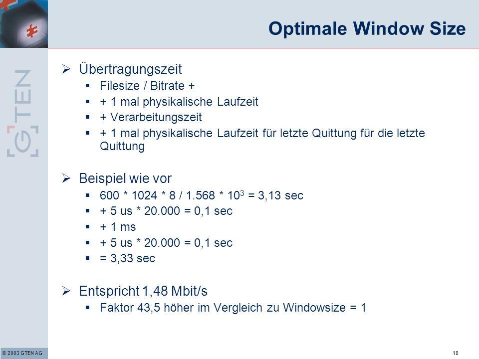 © 2003 GTEN AG18 Optimale Window Size Übertragungszeit Filesize / Bitrate + + 1 mal physikalische Laufzeit + Verarbeitungszeit + 1 mal physikalische Laufzeit für letzte Quittung für die letzte Quittung Beispiel wie vor 600 * 1024 * 8 / 1.568 * 10 3 = 3,13 sec + 5 us * 20.000 = 0,1 sec + 1 ms + 5 us * 20.000 = 0,1 sec = 3,33 sec Entspricht 1,48 Mbit/s Faktor 43,5 höher im Vergleich zu Windowsize = 1