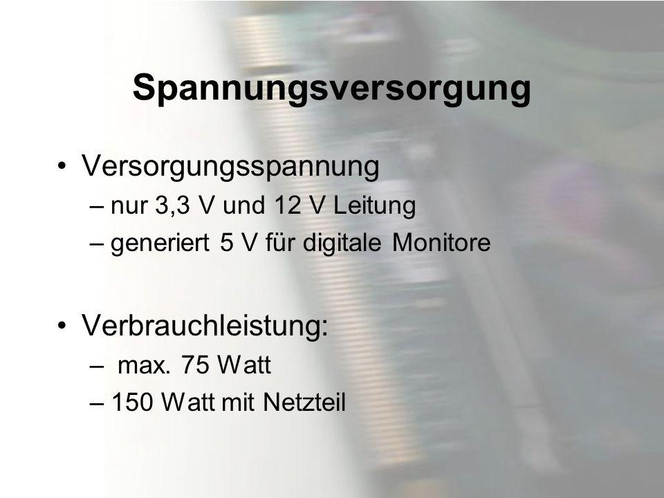 Spannungsversorgung Versorgungsspannung –nur 3,3 V und 12 V Leitung –generiert 5 V für digitale Monitore Verbrauchleistung: – max. 75 Watt –150 Watt m
