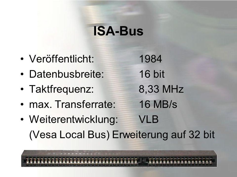 ISA-Bus Veröffentlicht: 1984 Datenbusbreite: 16 bit Taktfrequenz: 8,33 MHz max. Transferrate: 16 MB/s Weiterentwicklung: VLB (Vesa Local Bus) Erweiter