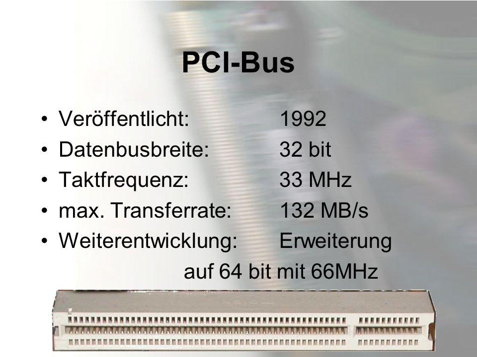 PCI-Bus Veröffentlicht: 1992 Datenbusbreite: 32 bit Taktfrequenz: 33 MHz max. Transferrate:132 MB/s Weiterentwicklung:Erweiterung auf 64 bit mit 66MHz
