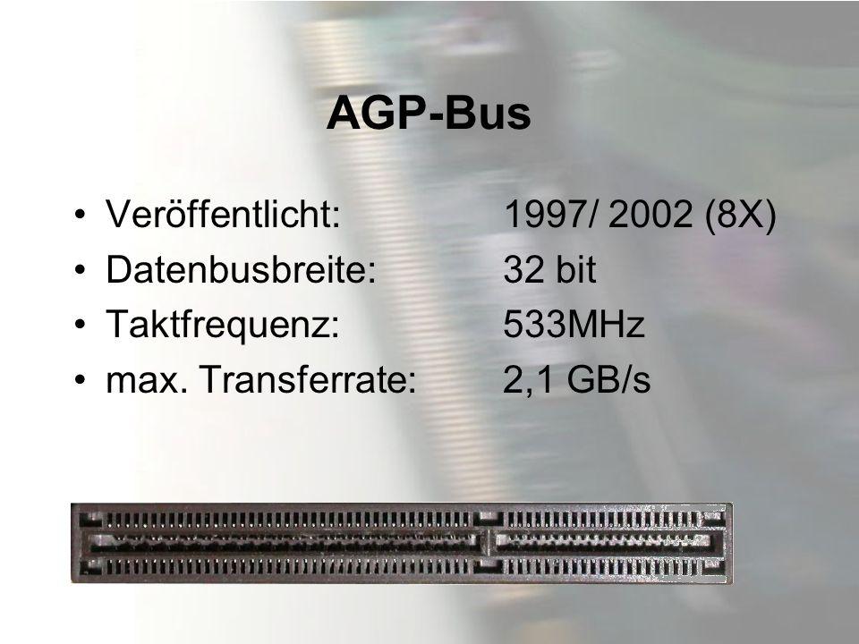 AGP-Bus Veröffentlicht:1997/ 2002 (8X) Datenbusbreite:32 bit Taktfrequenz:533MHz max. Transferrate:2,1 GB/s