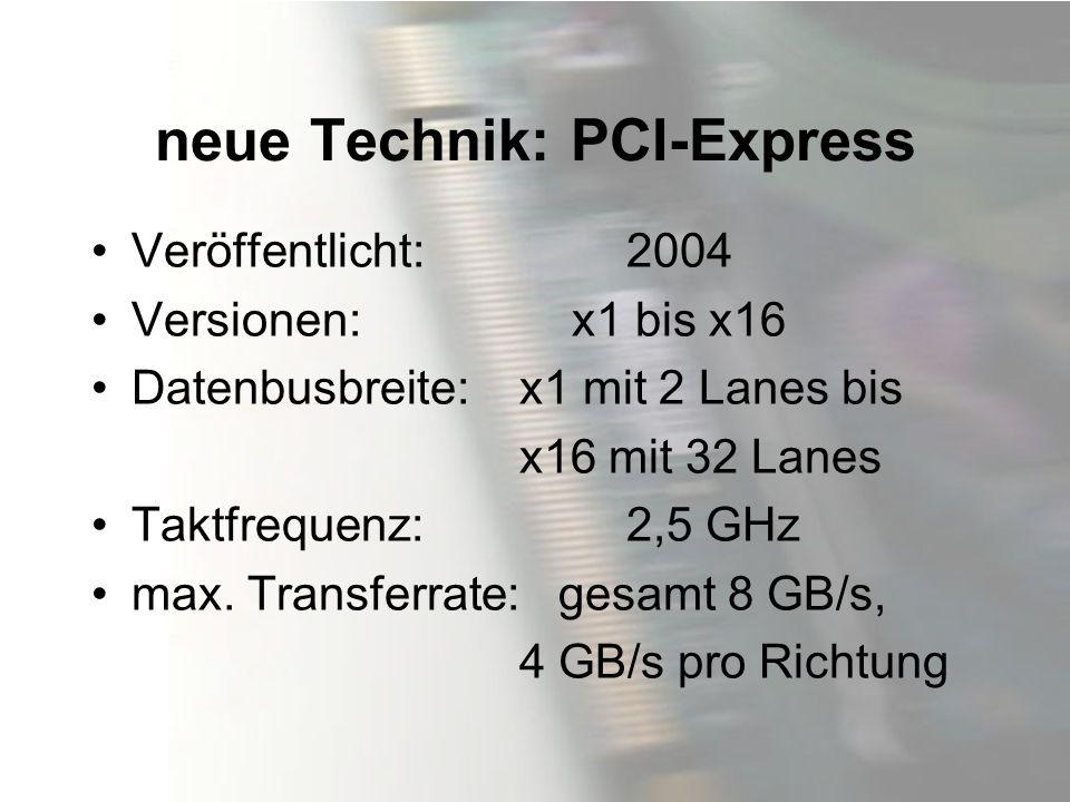 neue Technik: PCI-Express Veröffentlicht:2004 Versionen: x1 bis x16 Datenbusbreite: x1 mit 2 Lanes bis x16 mit 32 Lanes Taktfrequenz:2,5 GHz max. Tran