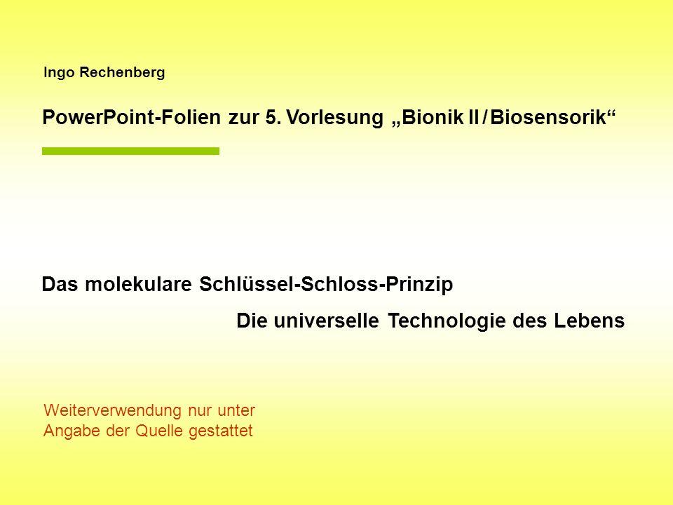Ingo Rechenberg PowerPoint-Folien zur 5. Vorlesung Bionik II / Biosensorik Das molekulare Schlüssel-Schloss-Prinzip Die universelle Technologie des Le