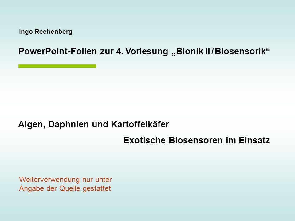 Ingo Rechenberg PowerPoint-Folien zur 4. Vorlesung Bionik II / Biosensorik Algen, Daphnien und Kartoffelkäfer Exotische Biosensoren im Einsatz Weiterv
