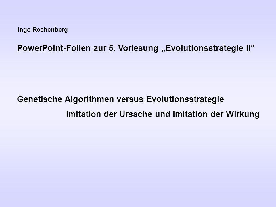 Ingo Rechenberg PowerPoint-Folien zur 5. Vorlesung Evolutionsstrategie II Genetische Algorithmen versus Evolutionsstrategie Imitation der Ursache und
