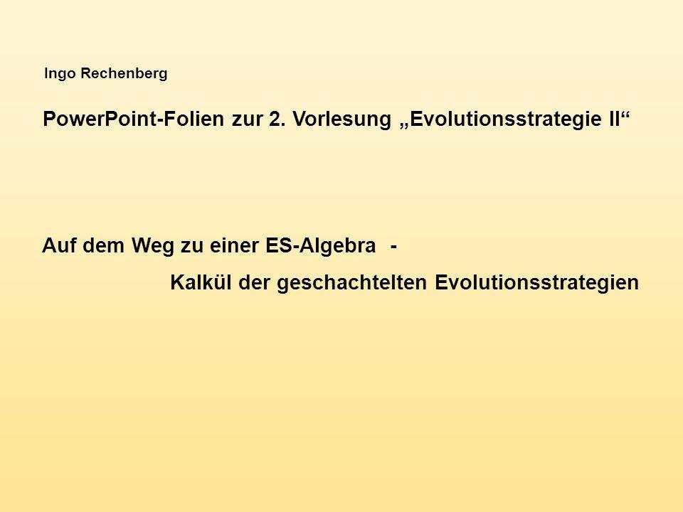 Ingo Rechenberg PowerPoint-Folien zur 2. Vorlesung Evolutionsstrategie II Auf dem Weg zu einer ES-Algebra - Kalkül der geschachtelten Evolutionsstrate