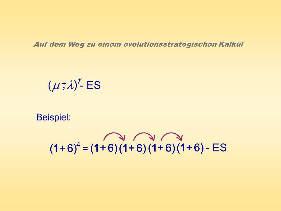 ( ) - ES +, Auf dem Weg zu einem evolutionsstrategischen Kalkül Beispiel: (1+ 6) 4 = 4 = (1+ 6) - ES