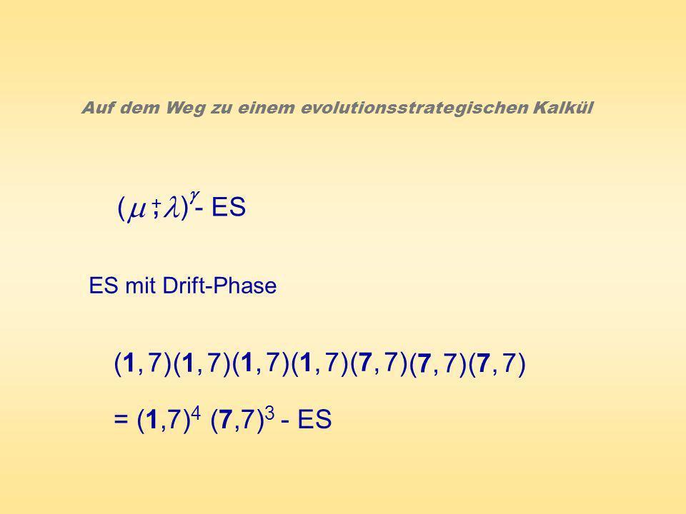 ( ) - ES +, Auf dem Weg zu einem evolutionsstrategischen Kalkül ES mit Drift-Phase (1, 7) (7, 7) = (1,7) 4 (7,7) 3 - ES