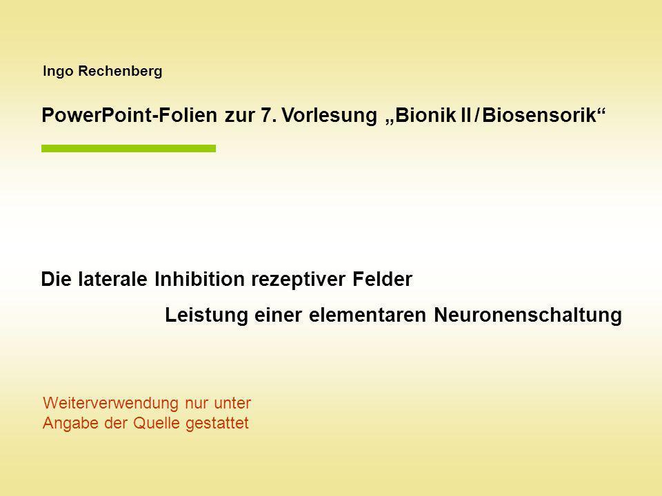 Ingo Rechenberg PowerPoint-Folien zur 7. Vorlesung Bionik II / Biosensorik Die laterale Inhibition rezeptiver Felder Leistung einer elementaren Neuron