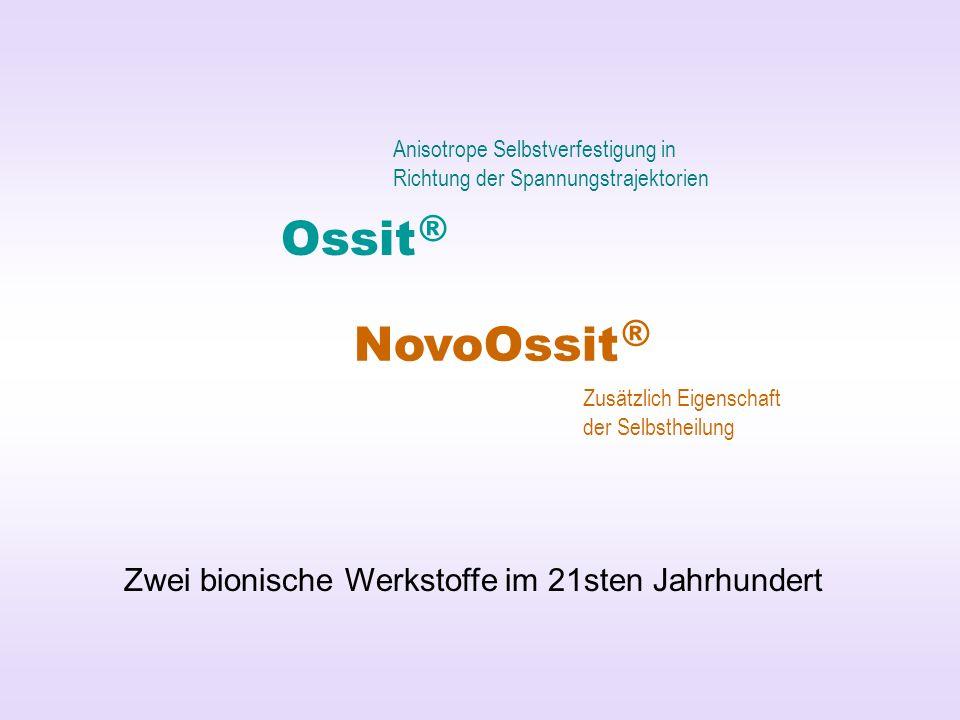 Ossit ® NovoOssit ® Zwei bionische Werkstoffe im 21sten Jahrhundert Anisotrope Selbstverfestigung in Richtung der Spannungstrajektorien Zusätzlich Eigenschaft der Selbstheilung