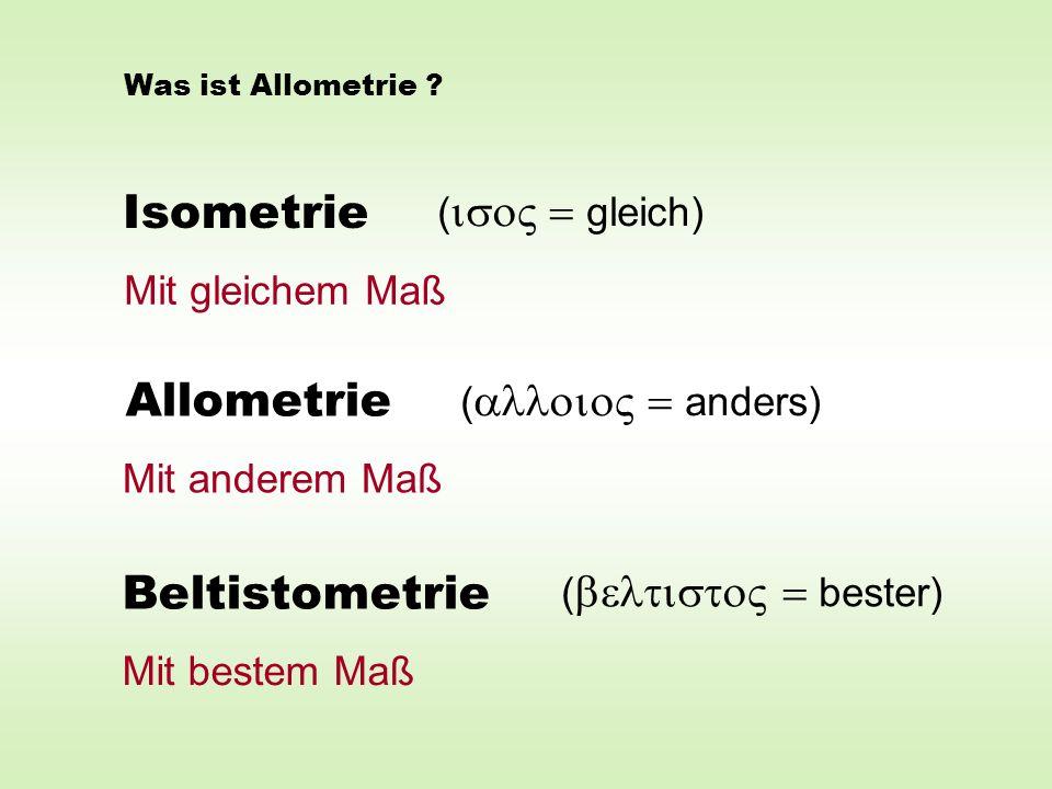 Isometrie Allometrie Beltistometrie ( gleich) ( anders) ( bester) Mit gleichem Maß Mit anderem Maß Mit bestem Maß Was ist Allometrie ?