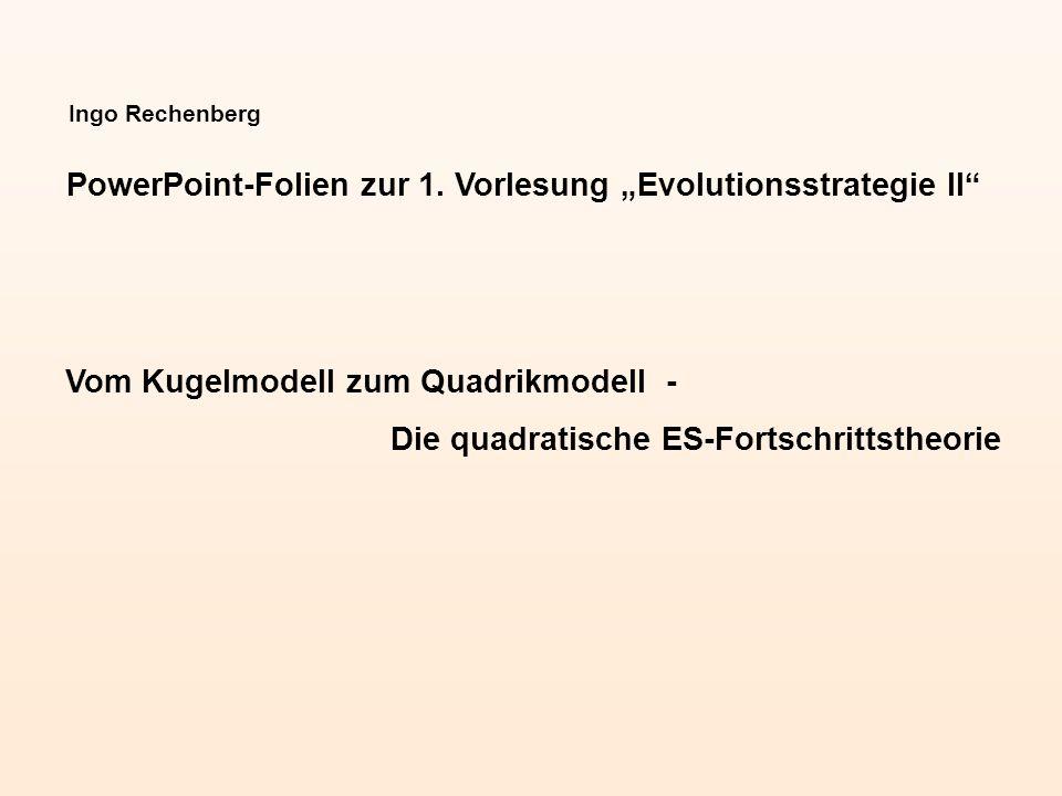 Ingo Rechenberg PowerPoint-Folien zur 1. Vorlesung Evolutionsstrategie II Vom Kugelmodell zum Quadrikmodell - Die quadratische ES-Fortschrittstheorie