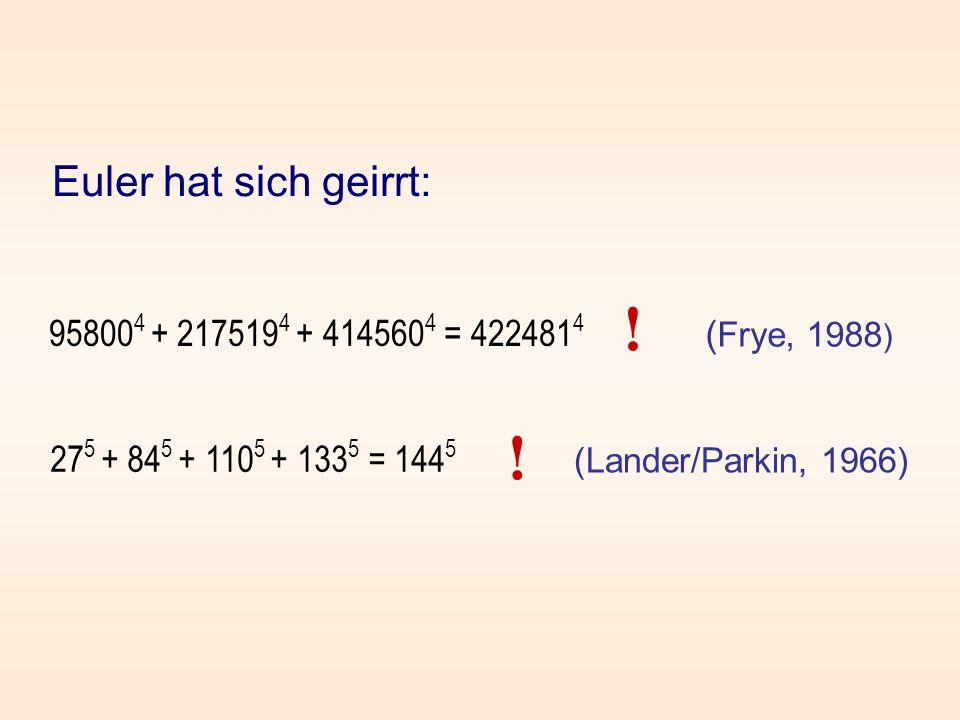 Euler hat sich geirrt: ( Frye, 1988 ) (Lander/Parkin, 1966) ! ! 95800 4 + 217519 4 + 414560 4 = 422481 4 27 5 + 84 5 + 110 5 + 133 5 = 144 5
