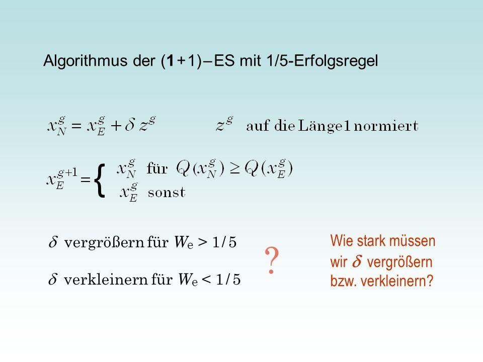 Algorithmus der (1 + 1) – ES mit 1/5-Erfolgsregel { vergrößern für W e > 1 / 5 verkleinern für W e < 1 / 5 ? Wie stark müssen wir vergrößern bzw. verk