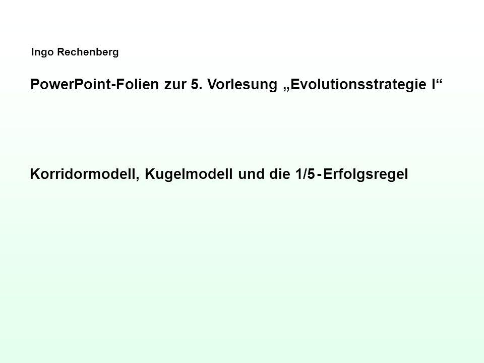 Ingo Rechenberg PowerPoint-Folien zur 5. Vorlesung Evolutionsstrategie I Korridormodell, Kugelmodell und die 1/5 - Erfolgsregel