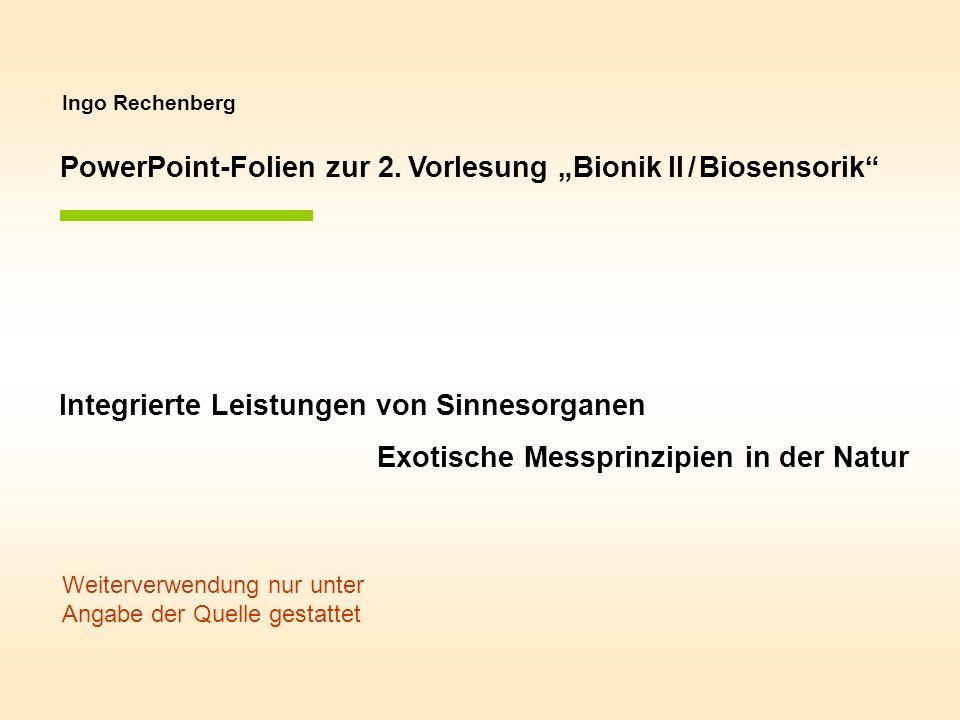 Ingo Rechenberg PowerPoint-Folien zur 2. Vorlesung Bionik II / Biosensorik Integrierte Leistungen von Sinnesorganen Exotische Messprinzipien in der Na