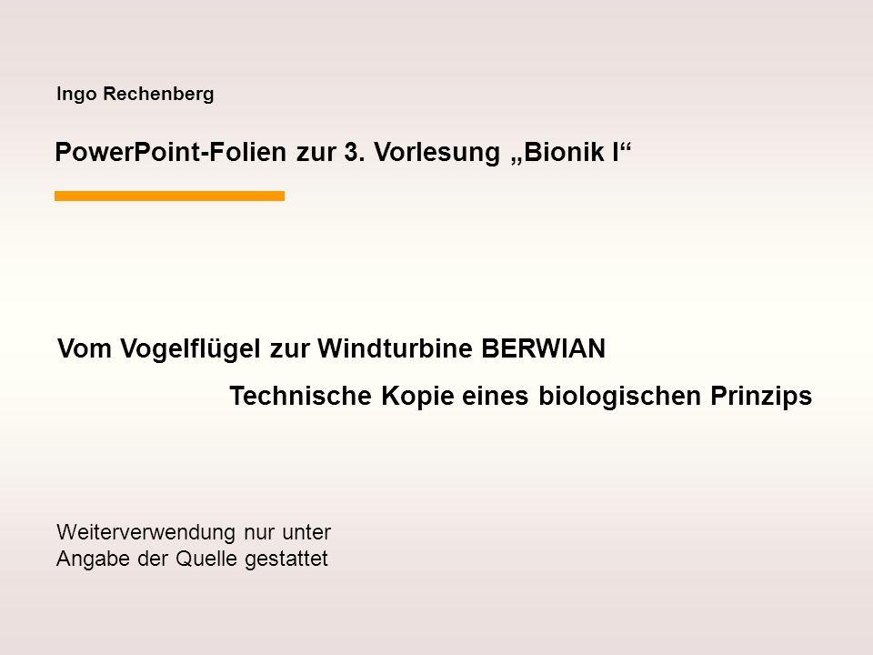 Ingo Rechenberg PowerPoint-Folien zur 3. Vorlesung Bionik I Vom Vogelflügel zur Windturbine BERWIAN Technische Kopie eines biologischen Prinzips Weite