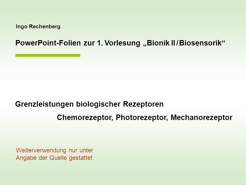 Ingo Rechenberg PowerPoint-Folien zur 1. Vorlesung Bionik II / Biosensorik Grenzleistungen biologischer Rezeptoren Chemorezeptor, Photorezeptor, Mecha