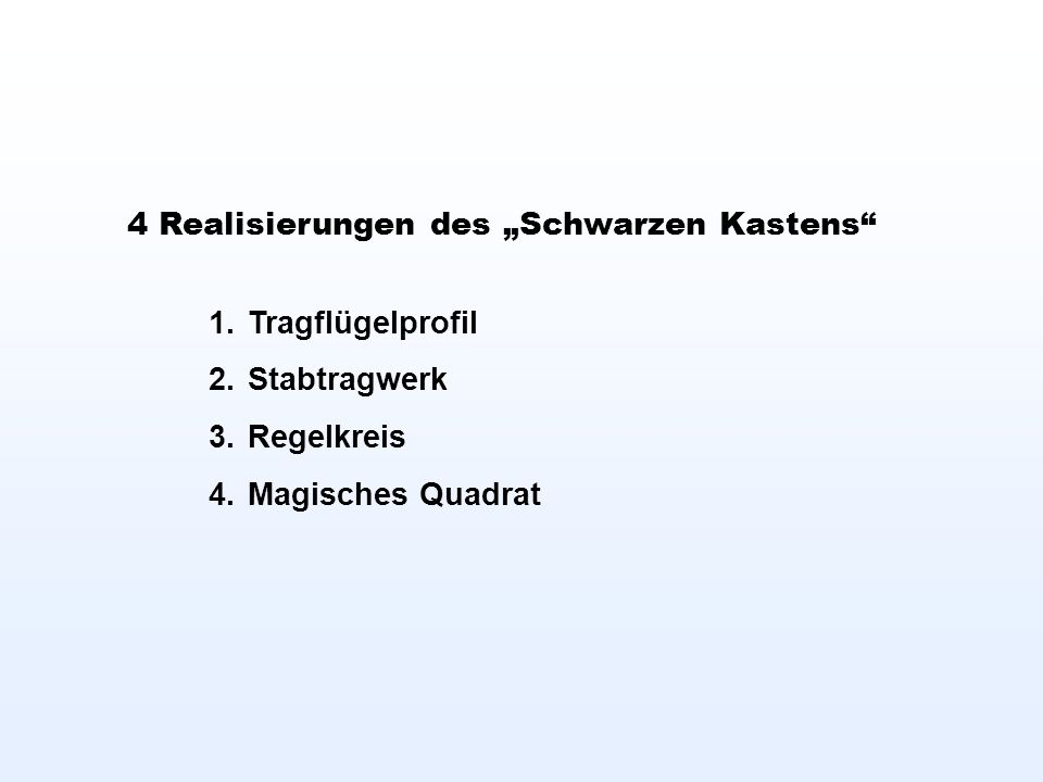 4 Realisierungen des Schwarzen Kastens 1.Tragflügelprofil 2.Stabtragwerk 3.Regelkreis 4.Magisches Quadrat