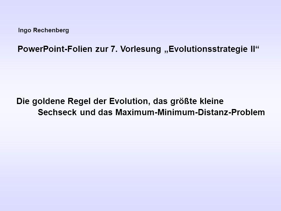 Ingo Rechenberg PowerPoint-Folien zur 7. Vorlesung Evolutionsstrategie II Die goldene Regel der Evolution, das größte kleine Sechseck und das Maximum-