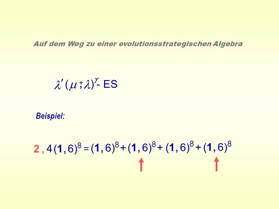 ( ) - ES +, Auf dem Weg zu einer evolutionsstrategischen Algebra Beispiel: = (1, 6) 8 + (1, 6) 8 4 (1, 6) 8 2,2,