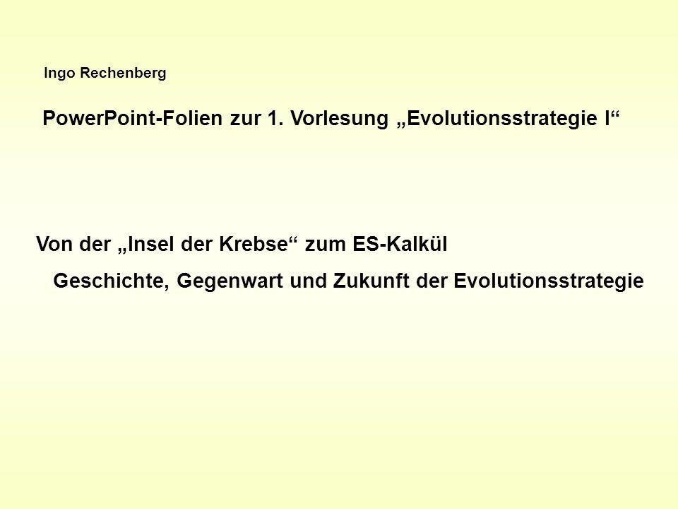 Ingo Rechenberg PowerPoint-Folien zur 1. Vorlesung Evolutionsstrategie I Von der Insel der Krebse zum ES-Kalkül Geschichte, Gegenwart und Zukunft der