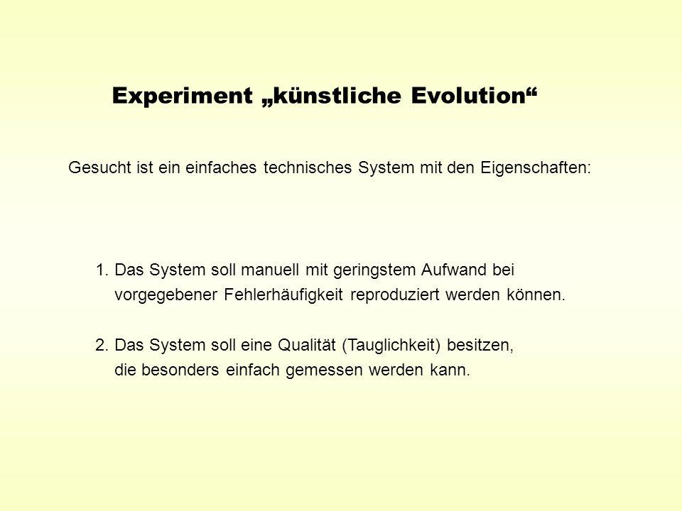 Experiment künstliche Evolution Gesucht ist ein einfaches technisches System mit den Eigenschaften: 1. Das System soll manuell mit geringstem Aufwand