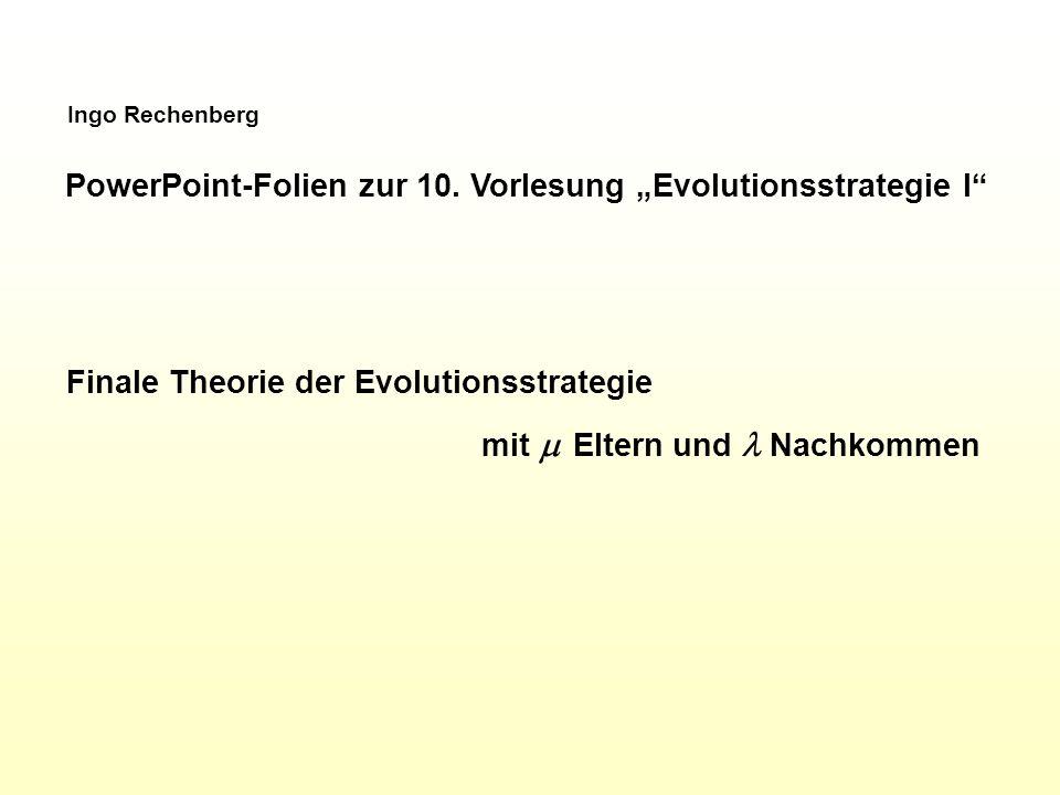 Ingo Rechenberg PowerPoint-Folien zur 10. Vorlesung Evolutionsstrategie I Finale Theorie der Evolutionsstrategie mit Eltern und Nachkommen