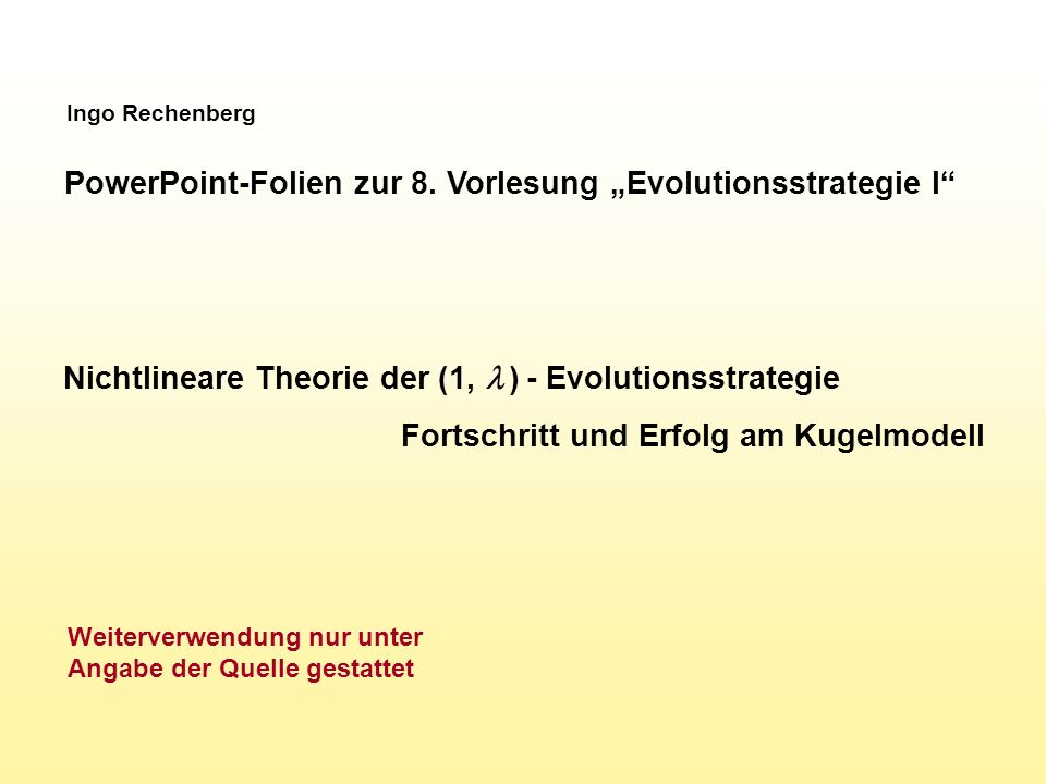 Ingo Rechenberg PowerPoint-Folien zur 8. Vorlesung Evolutionsstrategie I Nichtlineare Theorie der (1, ) - Evolutionsstrategie Fortschritt und Erfolg a
