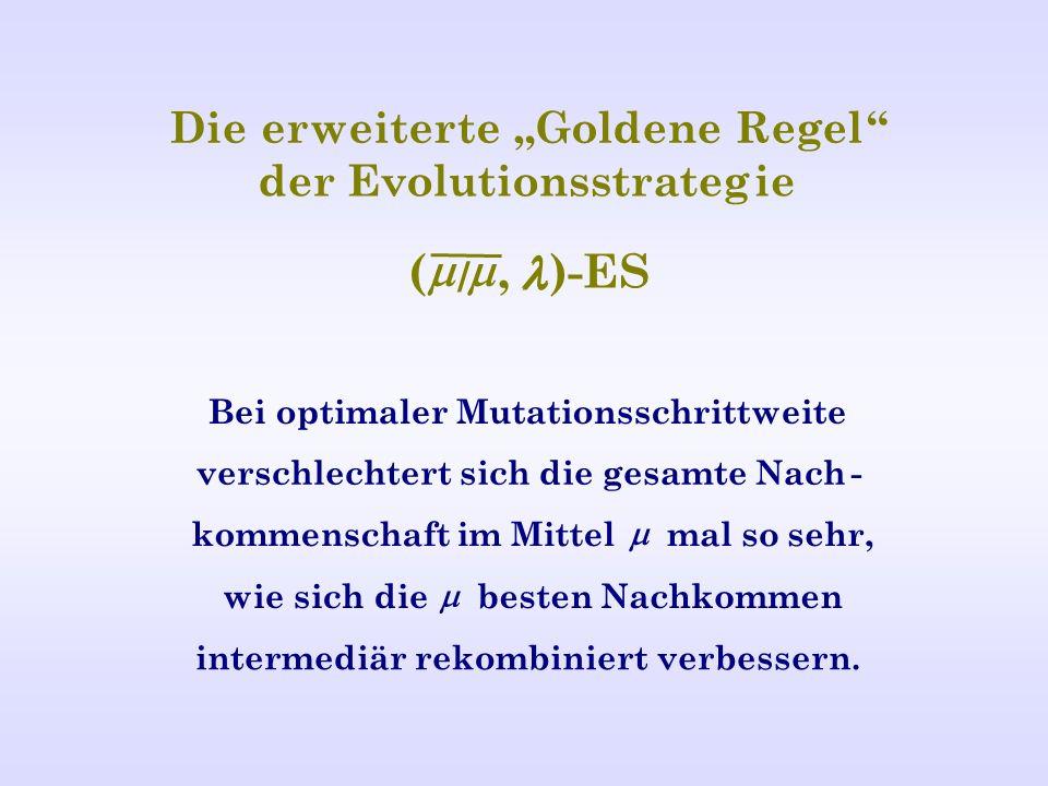 Dieerweiterte Goldene Regel der Evolutionsstrategie ( /, )-ES Bei optimaler Mutationsschrittweite verschlechtert sich die gesamte Nach- kommenschaft im Mittel mal so sehr, wie sich die besten Nachkommen intermediär rekombiniert verbessern.
