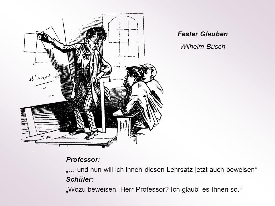 Professor: … und nun will ich ihnen diesen Lehrsatz jetzt auch beweisen Schüler: Wozu beweisen, Herr Professor? Ich glaub es Ihnen so. Fester Glauben