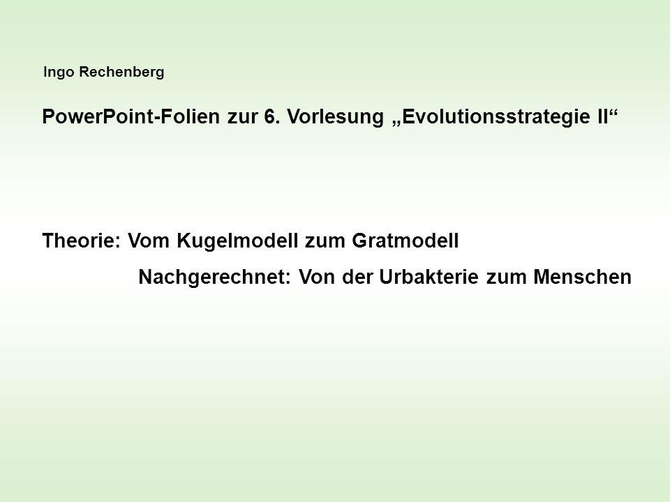 Ingo Rechenberg PowerPoint-Folien zur 6. Vorlesung Evolutionsstrategie II Theorie: Vom Kugelmodell zum Gratmodell Nachgerechnet: Von der Urbakterie zu