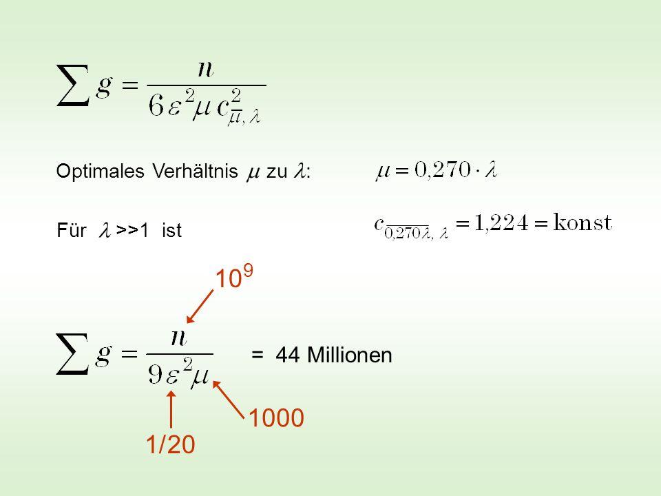 Optimales Verhältnis zu : 10 9 1000 1/ 20 = 44 Millionen Für >>1 ist