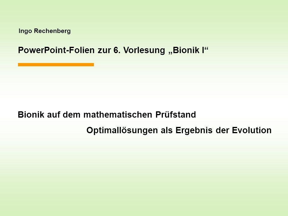 Ingo Rechenberg PowerPoint-Folien zur 6. Vorlesung Bionik I Bionik auf dem mathematischen Prüfstand Optimallösungen als Ergebnis der Evolution