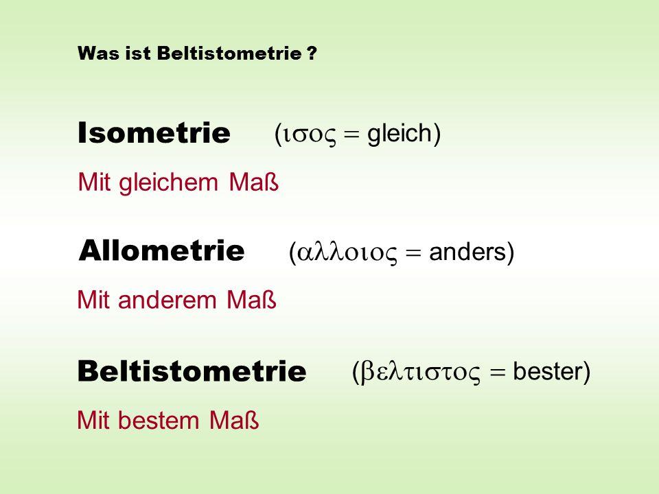 Isometrie Allometrie Beltistometrie ( gleich) ( anders) ( bester) Mit gleichem Maß Mit anderem Maß Mit bestem Maß Was ist Beltistometrie ?