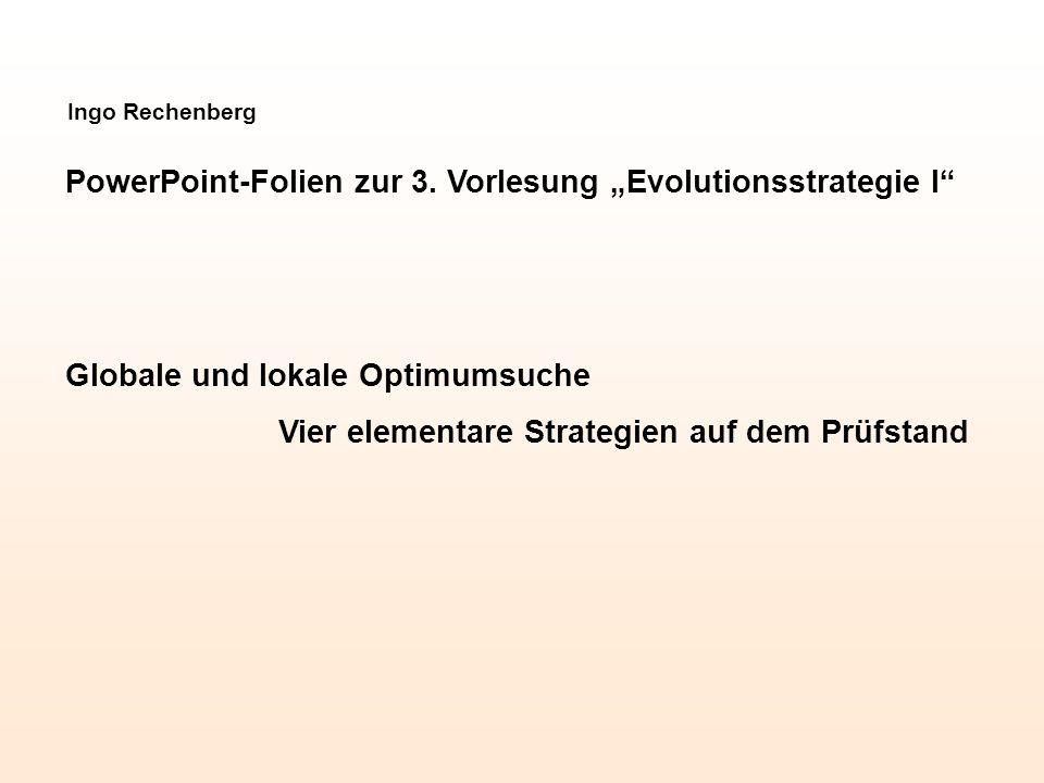 Ingo Rechenberg PowerPoint-Folien zur 3. Vorlesung Evolutionsstrategie I Globale und lokale Optimumsuche Vier elementare Strategien auf dem Prüfstand