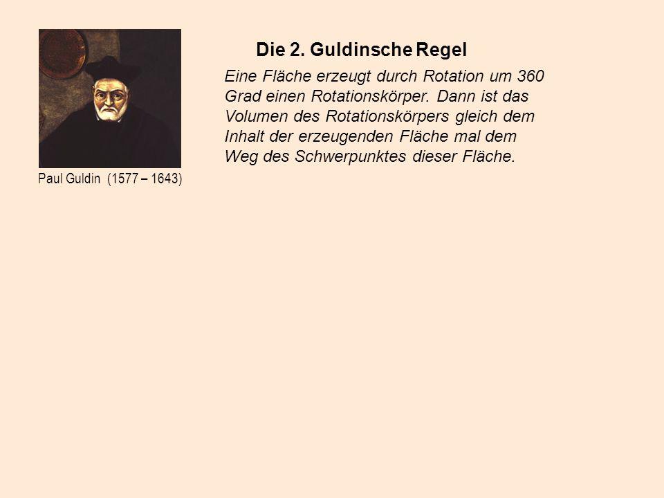 Paul Guldin (1577 – 1643) Die 2. Guldinsche Regel Eine Fläche erzeugt durch Rotation um 360 Grad einen Rotationskörper. Dann ist das Volumen des Rotat