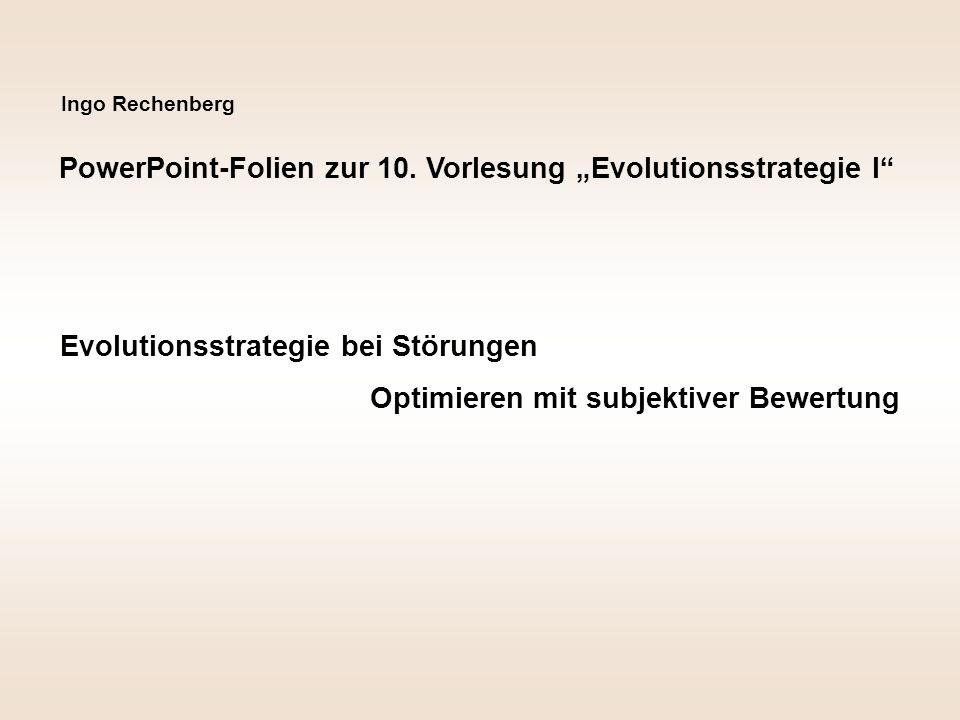 Ingo Rechenberg PowerPoint-Folien zur 10. Vorlesung Evolutionsstrategie I Evolutionsstrategie bei Störungen Optimieren mit subjektiver Bewertung