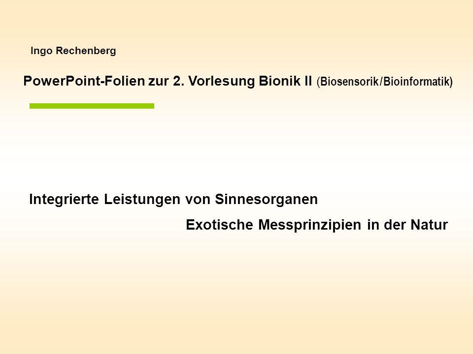 Ingo Rechenberg Integrierte Leistungen von Sinnesorganen Exotische Messprinzipien in der Natur PowerPoint-Folien zur 2. Vorlesung Bionik II ( Biosenso