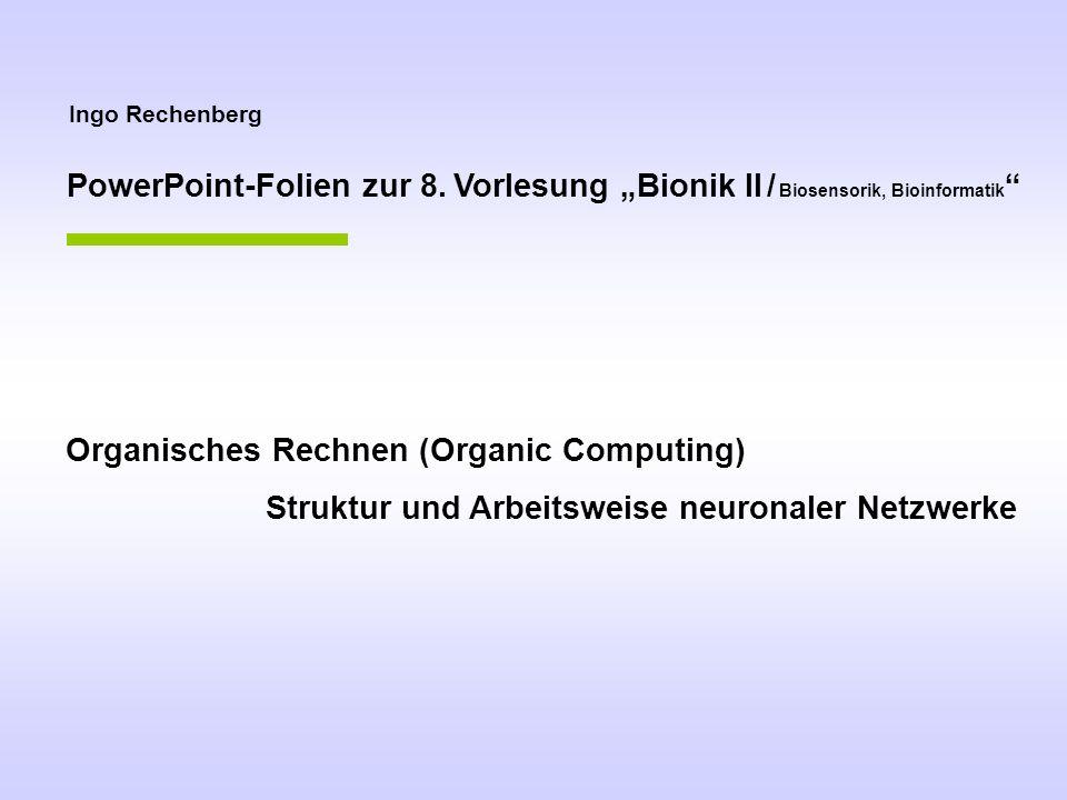 Ingo Rechenberg Organisches Rechnen (Organic Computing) Struktur und Arbeitsweise neuronaler Netzwerke PowerPoint-Folien zur 8. Vorlesung Bionik II /