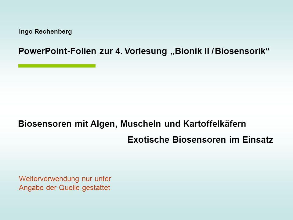 Ingo Rechenberg PowerPoint-Folien zur 4. Vorlesung Bionik II / Biosensorik Biosensoren mit Algen, Muscheln und Kartoffelkäfern Exotische Biosensoren i